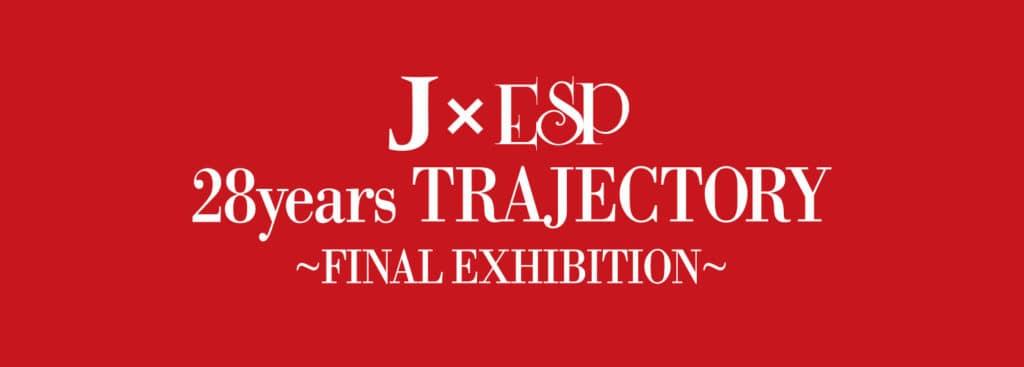 J×ESP 28years TRAJECTORY~FINAL EXHIBITION~